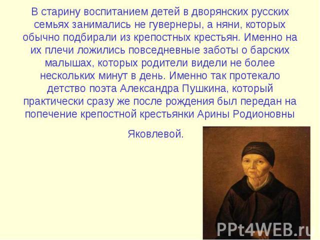 В старину воспитанием детей в дворянских русских семьях занимались не гувернеры, а няни, которых обычно подбирали из крепостных крестьян. Именно на их плечи ложились повседневные заботы о барских малышах, которых родители видели не более нескольких …