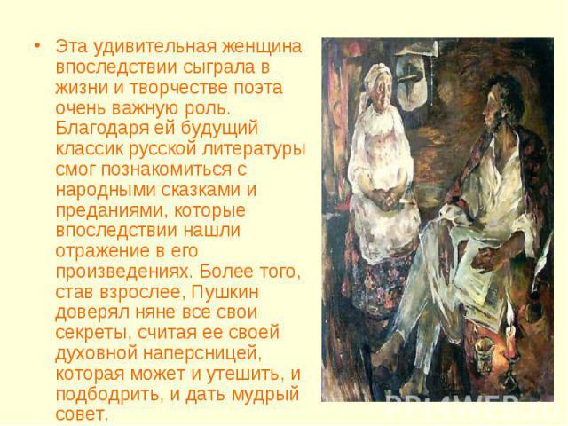 Эта удивительная женщина впоследствии сыграла в жизни и творчестве поэта очень важную роль. Благодаря ей будущий классик русской литературы смог познакомиться с народными сказками и преданиями, которые впоследствии нашли отражение в его произведения…