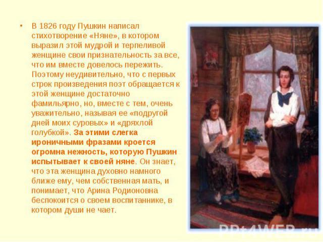 В 1826 году Пушкин написал стихотворение «Няне», в котором выразил этой мудрой и терпеливой женщине свои признательность за все, что им вместе довелось пережить. Поэтому неудивительно, что с первых строк произведения поэт обращается к этой женщине д…