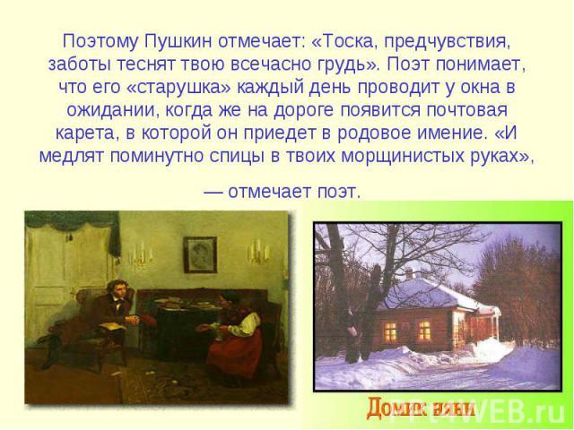 Поэтому Пушкин отмечает: «Тоска, предчувствия, заботы теснят твою всечасно грудь». Поэт понимает, что его «старушка» каждый день проводит у окна в ожидании, когда же на дороге появится почтовая карета, в которой он приедет в родовое имение. «И медля…