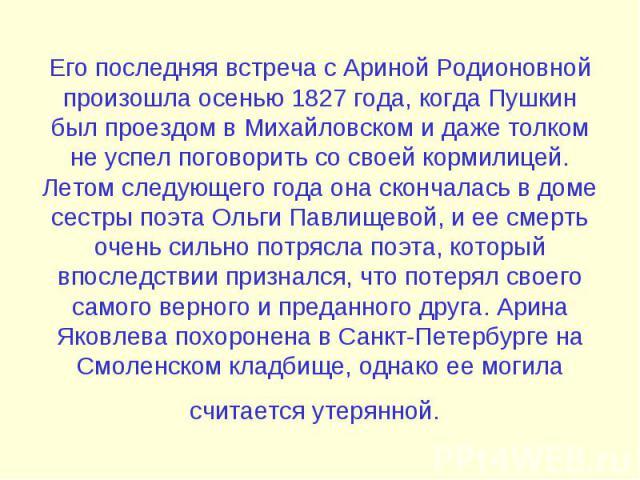 Его последняя встреча с Ариной Родионовной произошла осенью 1827 года, когда Пушкин был проездом в Михайловском и даже толком не успел поговорить со своей кормилицей. Летом следующего года она скончалась в доме сестры поэта Ольги Павлищевой, и ее см…