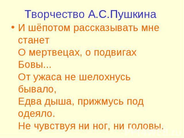 Творчество А.С.Пушкина И шёпотом рассказывать мне станет О мертвецах, о подвигах Бовы... От ужаса не шелохнусь бывало, Едва дыша, прижмусь под одеяло. Не чувствуя ни ног, ни головы.