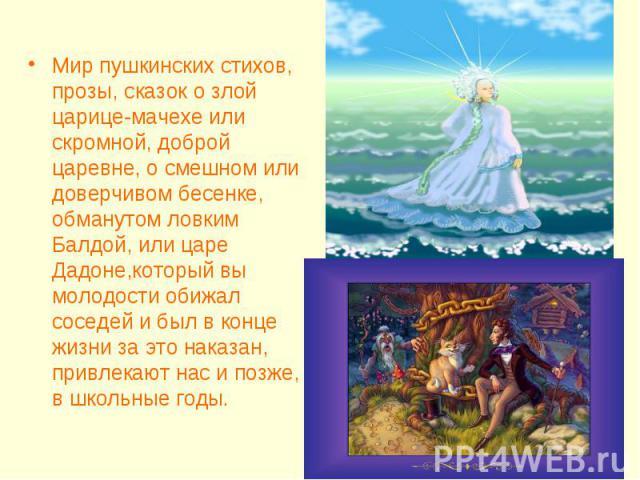 Мир пушкинских стихов, прозы, сказок о злой царице-мачехе или скромной, доброй царевне, о смешном или доверчивом бесенке, обманутом ловким Балдой, или царе Дадоне,который вы молодости обижал соседей и был в конце жизни за это наказан, привлекают нас…