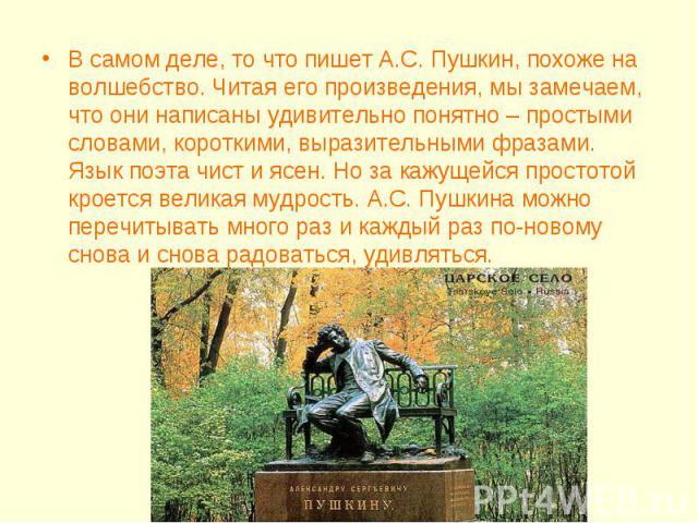 В самом деле, то что пишет А.С. Пушкин, похоже на волшебство. Читая его произведения, мы замечаем, что они написаны удивительно понятно – простыми словами, короткими, выразительными фразами. Язык поэта чист и ясен. Но за кажущейся простотой кроется …