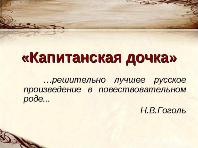 «Капитанская дочка» …решительно лучшее русское произведение в повествовательном роде... Н.В.Гоголь