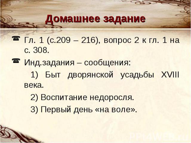 Домашнее задание Гл. 1 (с.209 – 216), вопрос 2 к гл. 1 на с. 308. Инд.задания – сообщения: 1) Быт дворянской усадьбы XVIII века. 2) Воспитание недоросля. 3) Первый день «на воле».