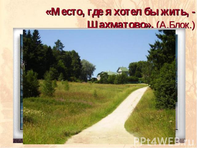 «Место, где я хотел бы жить, - Шахматово». (А.Блок.)