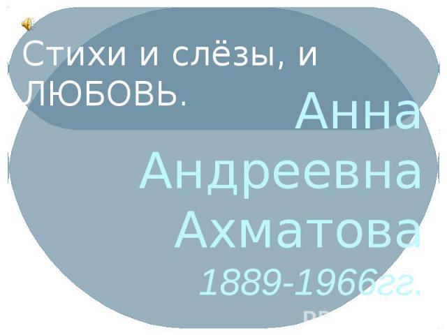 Анна Андреевна Ахматова 1889-1966гг.