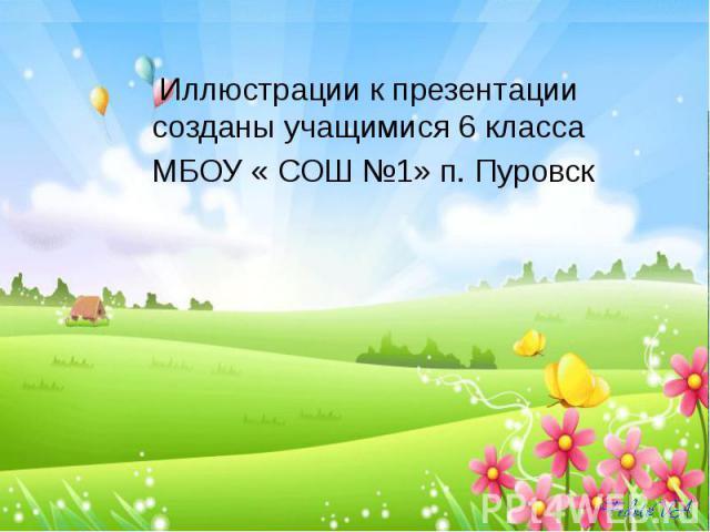Иллюстрации к презентации созданы учащимися 6 класса МБОУ « СОШ №1» п. Пуровск