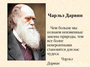 Чарльз Дарвин Чем больше мы познаем неизменные законы природы, тем все более нев