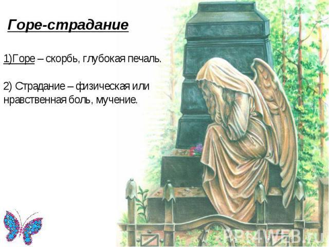 Горе-страдание Горе-страдание 1)Горе – скорбь, глубокая печаль. 2) Страдание – физическая или нравственная боль, мучение.