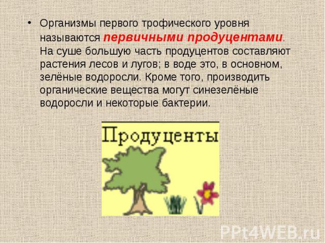 Организмы первого трофического уровня называются первичными продуцентами. На суше большую часть продуцентов составляют растения лесов и лугов; в воде это, в основном, зелёные водоросли. Кроме того, производить органические вещества могут синезелёные…