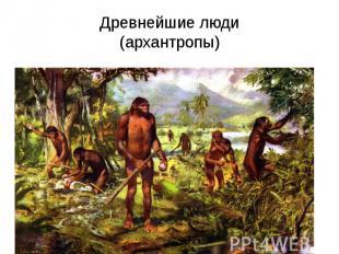 Древнейшие люди (архантропы)