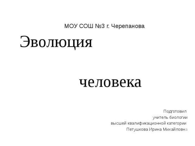 Эволюция человека Подготовил учитель биологии высшей квалификационной категории Петушкова Ирина Михайловна