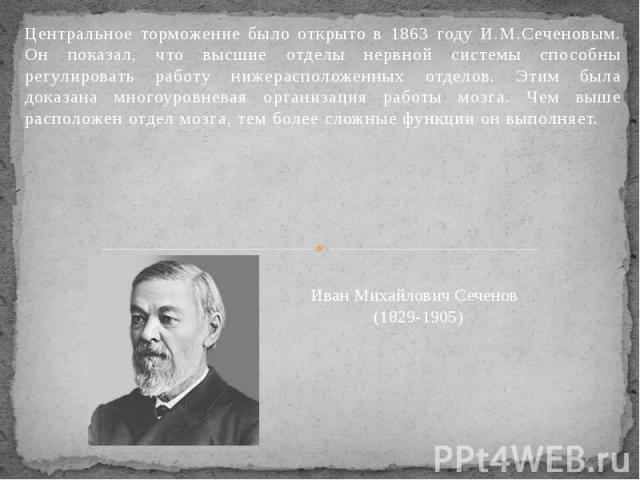 Центральное торможение было открыто в 1863 году И.М.Сеченовым. Он показал, что высшие отделы нервной системы способны регулировать работу нижерасположенных отделов. Этим была доказана многоуровневая организация работы мозга. Чем выше расположен отде…