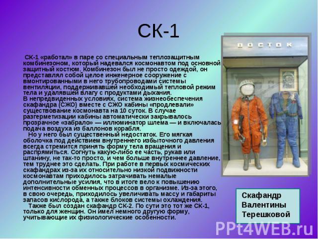 СК-1 «работал» в паре со специальным теплозащитным комбинезоном, который надевался космонавтом под основной защитный костюм. Комбинезон был не просто одеждой, он представлял собой целое инженерное сооружение с вмонтированными в него трубопроводами с…