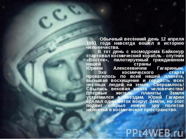 Обычный весенний день 12 апреля 1961 года навсегда вошел в историю человечества. В тот день с космодрома Байконур стартовал космический корабль - спутник «Восток», пилотируемый гражданином нашей страны Юрием Алексеевичем Гагариным. Эхо космического …