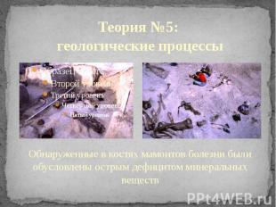 Теория №5: геологические процессы Обнаруженные в костях мамонтов болезни были об