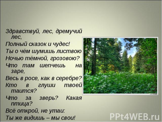 Здравствуй, лес, дремучий лес, Здравствуй, лес, дремучий лес, Полный сказок и чудес! Ты о чём шумишь листвою Ночью тёмной, грозовою? Что там шепчешь на заре, Весь в росе, как в серебре? Кто в глуши твоей таится? Что за зверь? Какая птица? Всё открой…