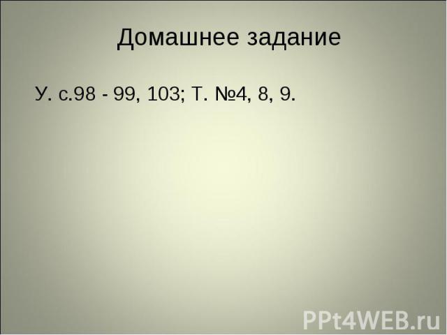 У. с.98 - 99, 103; Т. №4, 8, 9. У. с.98 - 99, 103; Т. №4, 8, 9.