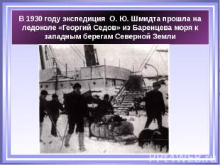 В 1930 году экспедиция О. Ю. Шмидта прошла на ледоколе «Георгий Седов» из