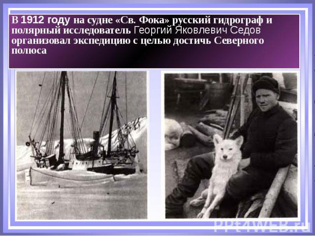 В 1912 году на судне «Св. Фока» русский гидрограф и полярный исследователь Георгий Яковлевич Седов организовал экспедицию с целью достичь Северного полюса В 1912 году на судне «Св. Фока» русский гидрограф и полярный исследователь Георгий Яковлевич С…