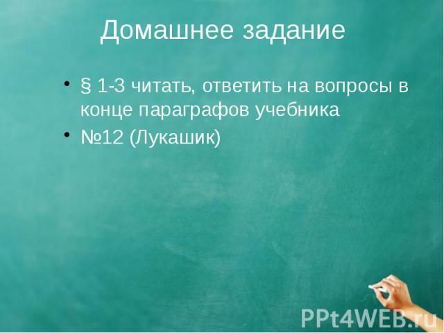 Домашнее задание § 1-3 читать, ответить на вопросы в конце параграфов учебника №12 (Лукашик)