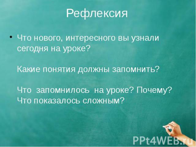 Рефлексия Что нового, интересного вы узнали сегодня на уроке? Какие понятия должны запомнить? Что запомнилось на уроке? Почему? Что показалось сложным?