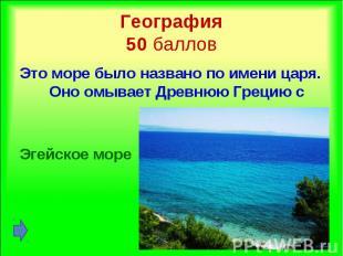 Это море было названо по имени царя. Оно омывает Древнюю Грецию с востока. Это м