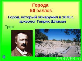 Город, который обнаружил в 1870 г. археолог Генрих Шлиман Город, который обнаруж
