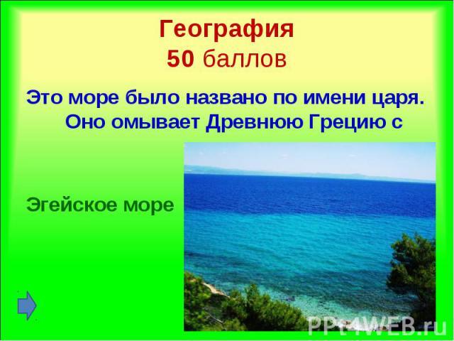 Это море было названо по имени царя. Оно омывает Древнюю Грецию с востока. Это море было названо по имени царя. Оно омывает Древнюю Грецию с востока. Эгейское море