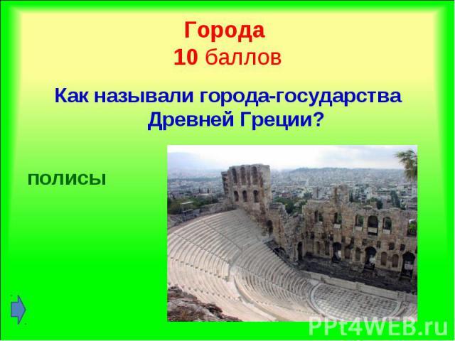 Как называли города-государства Древней Греции? Как называли города-государства Древней Греции? полисы