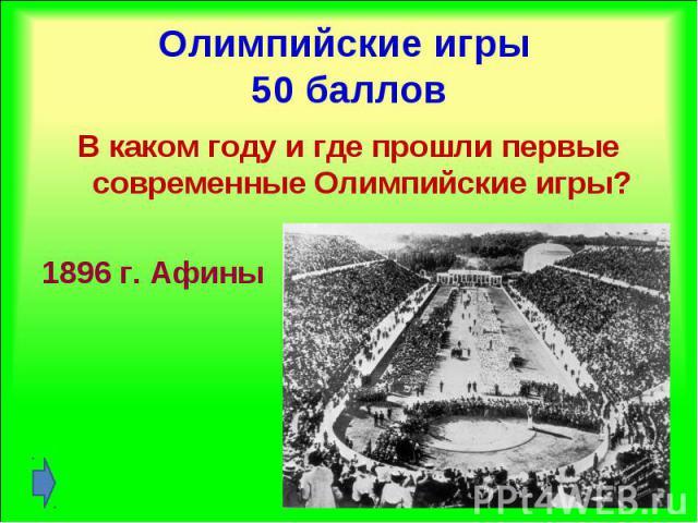 В каком году и где прошли первые современные Олимпийские игры? В каком году и где прошли первые современные Олимпийские игры? 1896 г. Афины