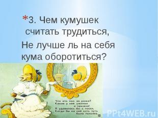 3. Чем кумушек считать трудиться, Не лучше ль на себя кума оборотиться?