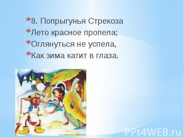 8. Попрыгунья Стрекоза Лето красное пропела; Оглянуться не успела, Как зима катит в глаза.