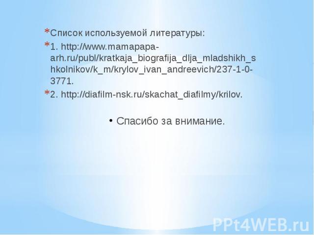 Список используемой литературы: 1. http://www.mamapapa-arh.ru/publ/kratkaja_biografija_dlja_mladshikh_shkolnikov/k_m/krylov_ivan_andreevich/237-1-0-3771. 2. http://diafilm-nsk.ru/skachat_diafilmy/krilov. Спасибо за внимание.