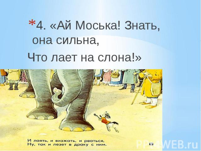 4. «Ай Моська! Знать, она сильна, Что лает на слона!»
