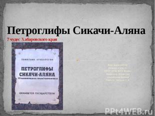 Петроглифы Сикачи-Аляна 7 чудес Хабаровского края Выполнили работу: ученики 4 кл