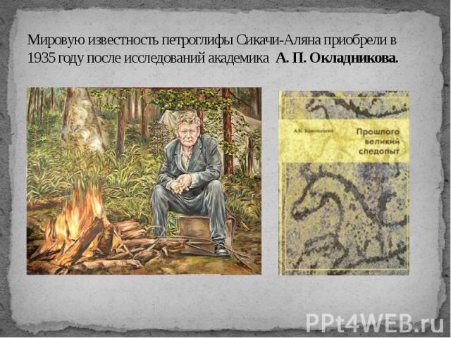 Мировую известность петроглифы Сикачи-Аляна приобрели в 1935 году после исследований академика А. П. Окладникова.