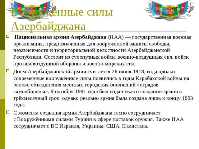 Национальная армия Азербайджана(НАА)— государственная военная организация, предназначенная для вооружённой защиты свободы, независимости и территориальной целостности Азербайджанской Республики. Состоит изсухопутных войск,вое…