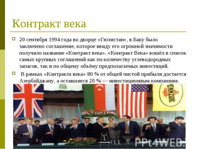 20 сентября1994 годаво дворце «Гюлистан», в Баку было заключеносоглашение, которое ввиду его огромной значимости получило название «Контракт века». «Контракт Века» вошёл в список самых крупных соглашений как по количеству углеводор…