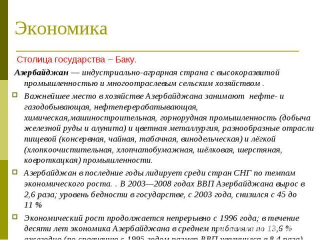Столица государства – Баку. Столица государства – Баку. Азербайджан— индустриально-аграрная страна с высокоразвитой промышленностью и многоотраслевым сельским хозяйством . Важнейшее место в хозяйстве Азербайджана занимают нефте- и газодобывающ…