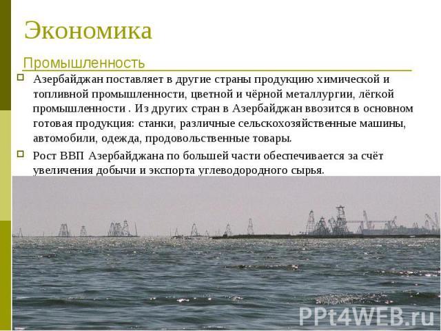 Азербайджан поставляет в другие страны продукцию химической и топливной промышленности, цветной и чёрной металлургии, лёгкой промышленности . Из других стран в Азербайджан ввозится в основном готовая продукция: станки, различные сельскохозяйственные…