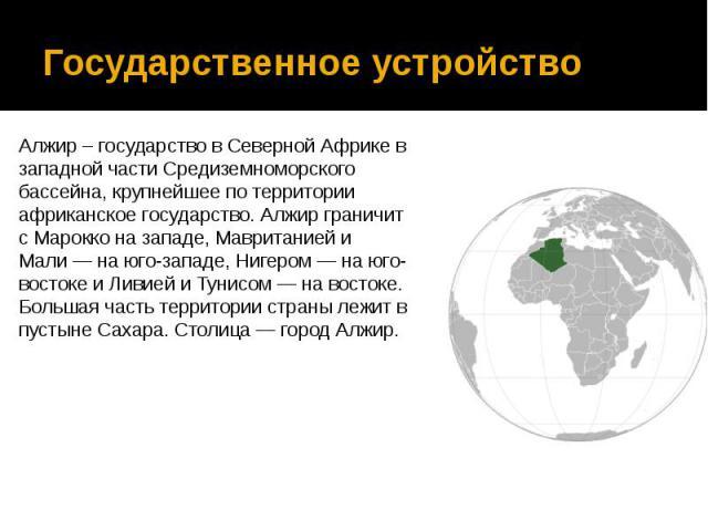Государственное устройство Алжир – государство в Северной Африке в западной части Средиземноморского бассейна, крупнейшее по территории африканское государство. Алжир граничит с Марокко на западе, Мавританией и Мали— на юго-западе, Нигером&nbs…