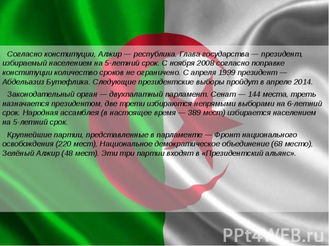 Согласно конституции, Алжир— республика. Глава государства— президент, избираемый населением на 5-летний срок. С ноября 2008 согласно поправке конституции количество сроков не ограничено. С апреля 1999 президент— Абдельазиз Бутефли…