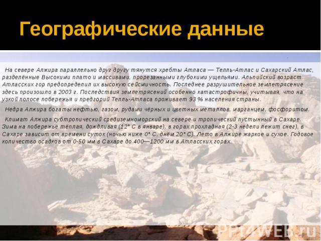 Географические данные На севере Алжира параллельно друг другу тянутся хребты Атласа— Телль-Атлас и Сахарский Атлас, разделённые Высокими плато и массивами, прорезанными глубокими ущельями. Альпийский возраст Атласских гор предопределил их высо…