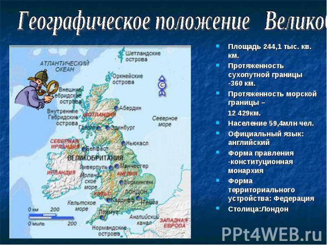 Площадь 244,1 тыс. кв. км. Площадь 244,1 тыс. кв. км. Протяженность сухопутной границы -360 км. Протяженность морской границы – 12 429км. Население 59,4млн чел. Официальный язык: английский Форма правления -конституционная монархия Форма территориал…