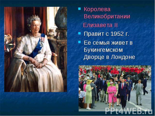 Королева Великобритании Королева Великобритании Елизавета II Правит с 1952 г. Ее семья живет в Букингемском Дворце в Лондоне