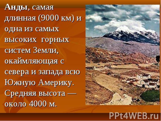 Анды, самая длинная (9000 км) и одна из самых высоких горных систем Земли, окаймляющая с севера и запада всю Южную Америку. Средняя высота— около 4000м. Анды, самая длинная (9000 км) и одна из самых высоких горных систем Земли, окаймляющ…