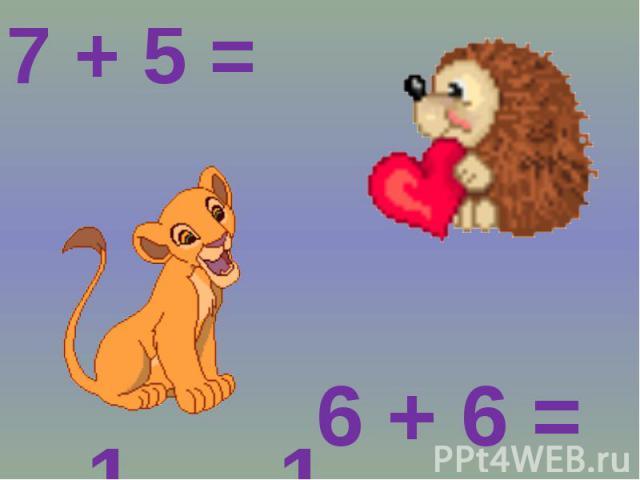 7 + 5 = 6 + 6 =